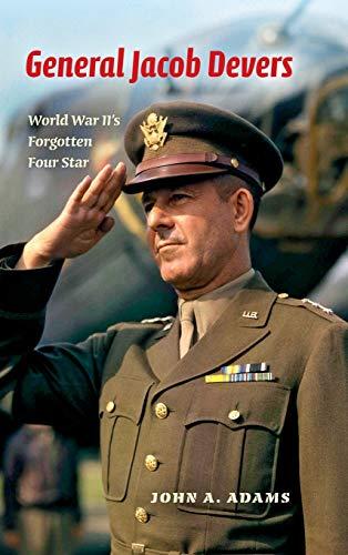 General Jacob Devers: World War II's Forgotten Four Star: Adams, John A.