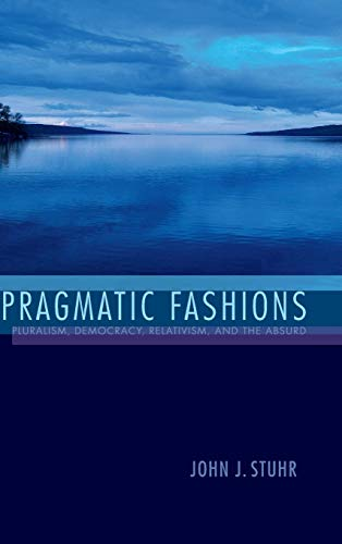 9780253018847: Pragmatic Fashions: Pluralism, Democracy, Relativism, and the Absurd
