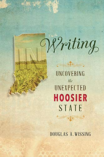 In Writing: Uncovering the Unexpected Hoosier State: Douglas A Wissing