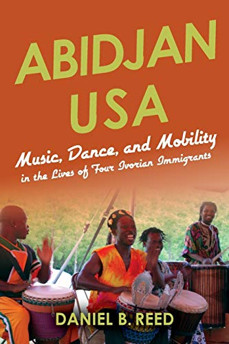 Abidjan USA: Music, Dance, and Mobility in the Lives of Four Ivorian Immigrants (African Expressive...