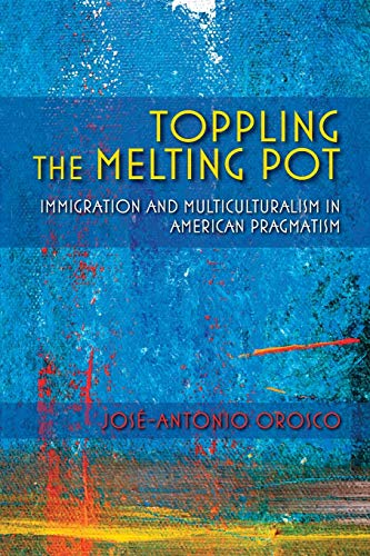 Toppling the Melting Pot: Immigration and Multiculturalism: Jose-Antonio Orosco