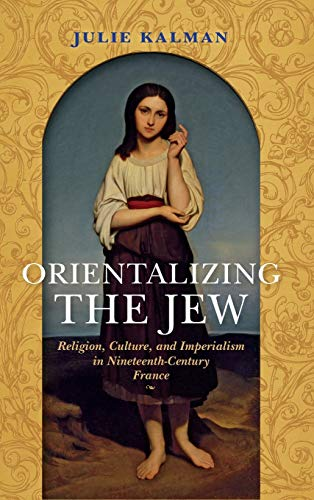 Orientalizing the Jew: Religion, Culture, and Imperialism in Nineteenth-Century France (The Modern ...