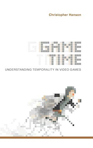 Game Time: Understanding Temporality in Video Games: Christopher Hanson