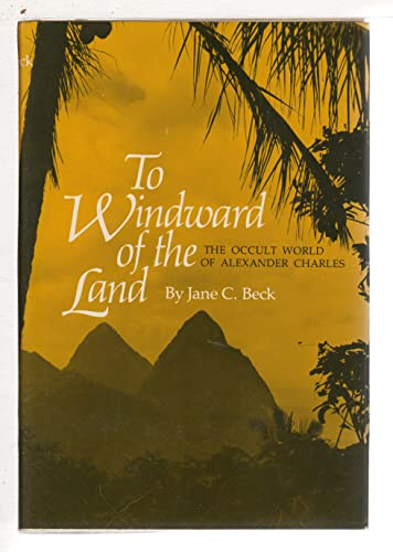 To Windward of the Land: The Occult World of Alexander Charles: Beck, Jane C.