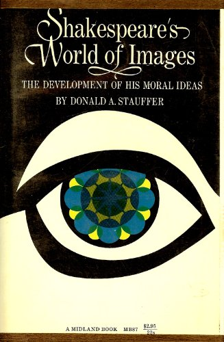 Shakespeare's World of Images the Development of His Moral Ideas: Donald A. Stauffer