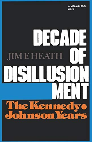 Decade of Disillusionment: The Kennedy-Johnson Years: Jim F. Heath