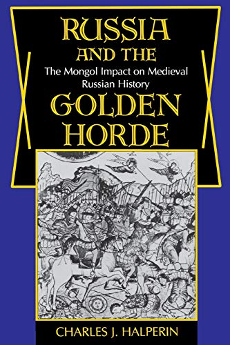 Russia and the Golden Horde: The Mongol: Charles J. Halperin
