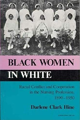 Black Women in White: Racial Conflict and Cooperation in the Nursing Profession, 1890-1950: Darlene...