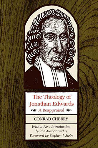 The Theology of Jonathan Edwards: A Reappraisal (A Midland Book): Conrad Cherry