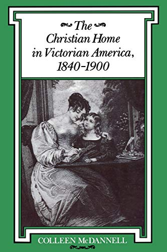 The Christian Home in Victorian America, 1840-1900 (Religion in North America)