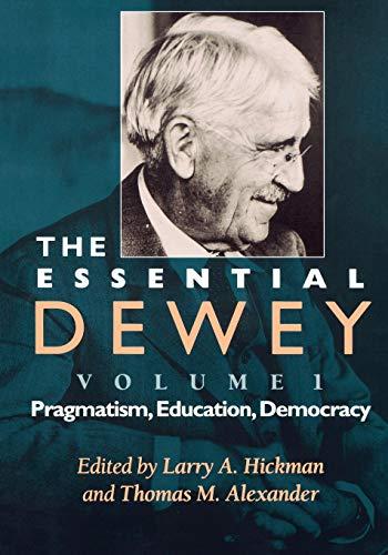 The Essential Dewey, Volume 1: Pragmatism, Education, Democracy (Vol. 1): Editor-Larry A. Hickman; ...