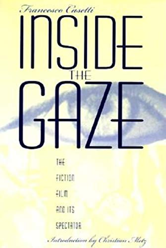 Inside the Gaze: The Fiction Film and Its Spectator (The Society for Cinema Studies Translation ...