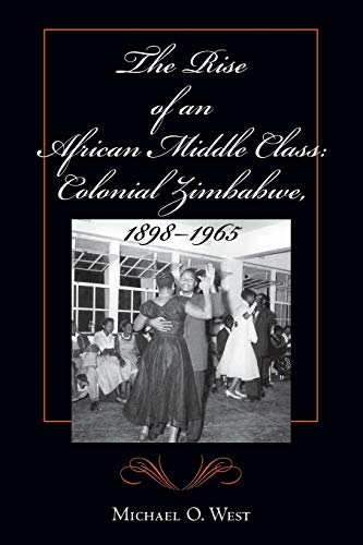 The Rise of an African Middle Class: Colonial Zimbabwe, 1898-1965.: West, Michael O.