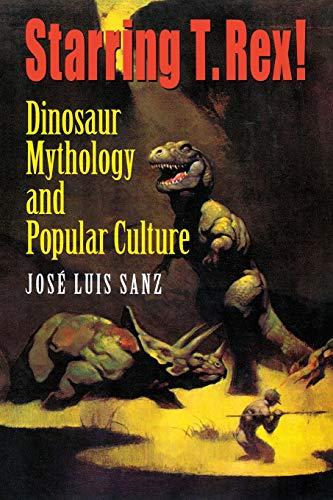 Starring T. Rex!: Dinosaur Mythology and Popular: Sanz, José Luis