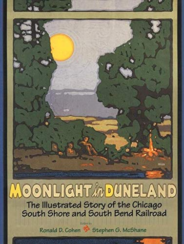 Moonlight in Duneland: The Illustrated Story of the Chicago South Shore and South Bend Railroad (...