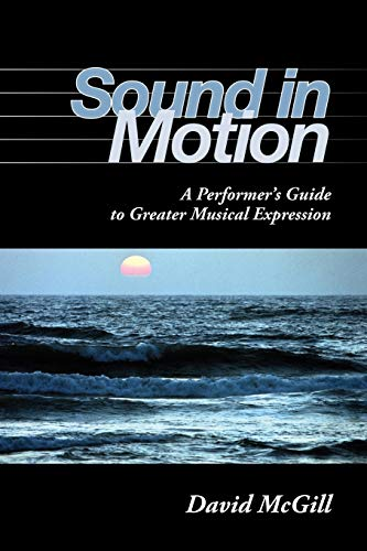 Sound in Motion: A Performer s Guide to Greater Musical Expression (Paperback): David McGill