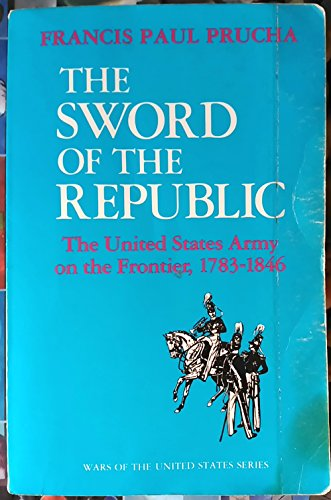Sword of the Republic United States Army on the Frontier, 1783-1846: Prucha, Francis Paul