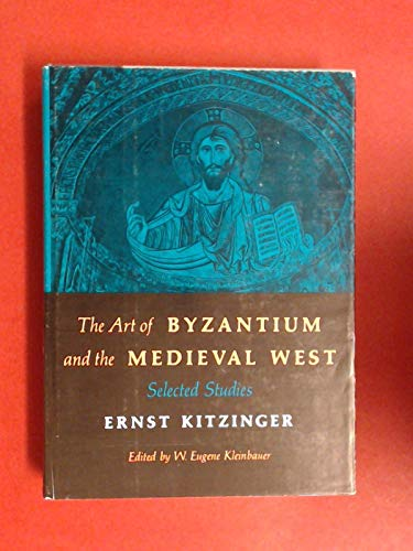 ART OF BYZANTIUM AND THE MEDIEVAL WEST: SELECTED STUDIES . Ed by W. Eugene Kleinbauer: Kitzinger, ...