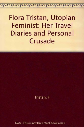 Flora Tristan: Utopian Feminist : Her Travel Diaries and Personal Crusade: Beik, Doris; Beik, Paul
