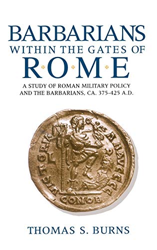 Barbarians Within the Gates of Rome: A Study of Roman Military Policy and Barbarians, Ca. 375-425 ...