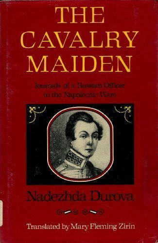 The Cavalry Maiden: Journals of a Russian: Durova, Nadezhda; Zirin,