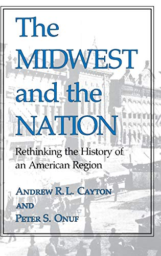 The Midwest and the Nation: Rethinking the History of an American Region (Midwestern History and Culture) (0253315255) by Cayton, Andrew R. L.; Onuf, Peter S.