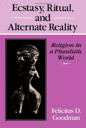 Ecstasy, Ritual and Alternate Reality: Religion in a Pluralistic World: Goodman, Felicitas D