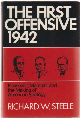 The First Offensive 1942: Roosevelt, Marshall and the Making of American Strategy: Steele, Richard ...
