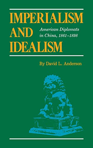 Imperialism and Idealism. American Diplomats in China, 1861 - 1898
