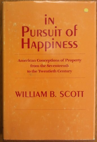In Pursuit of Happiness; American Conceptions of Property from the Seventeenth to the Twentieth C...