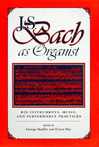 J. S. Bach As Organist: His Instruments, Music, and Performance Practices: Stauffer, George & May, ...