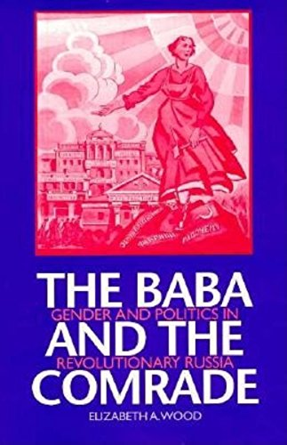 The Baba and the Comrade: Gender and Politics in Revolutionary Russia: Wood, Elizabeth A.