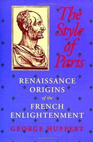 The Style of Paris: Renaissance Origins of the French Enlightenment: George Huppert