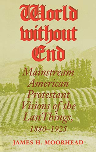 World Without End: Mainstream American Protestant Visions of the Last Things, 1880-1925: James H. ...