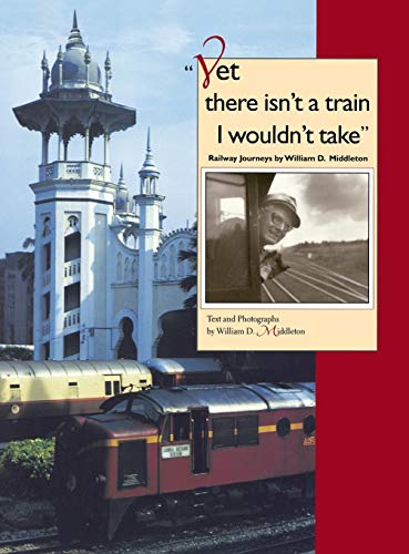 9780253336996: Yet there isn't a train I wouldn't take: Railway Journeys by William D. Middleton (Railroads Past and Present)