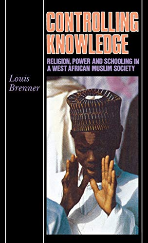 Controlling Knowledge: Religion, Power, and Schooling in a West African Muslim Society: Louis ...