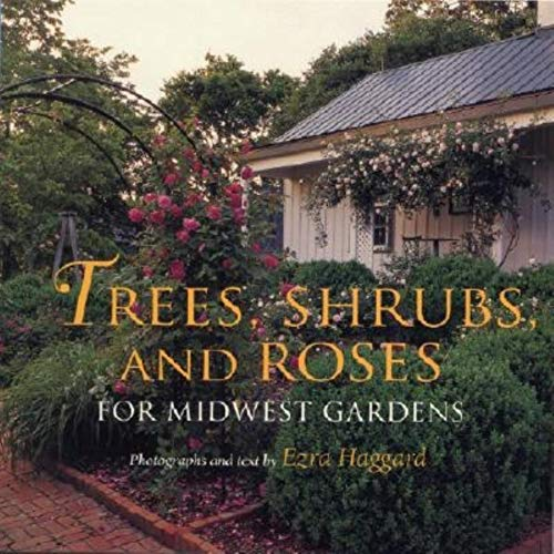 Trees, Shrubs, and Roses for Midwest Gardens: Haggard, Ezra {Text By}