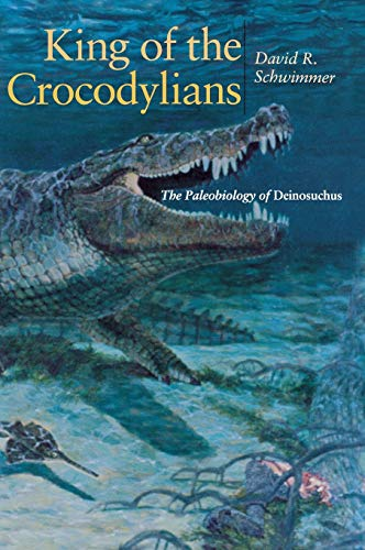 9780253340870: King of the Crocodylians: The Paleobiology of Deinosuchus (Life of the Past)