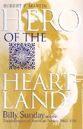 Hero of the Heartland: Billy Sunday and the Transformation of American Society, 1862--1935