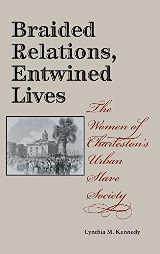 Braided Relations, Entwined Lives: The Women of Charleston's Urban Slave Society (Blacks in ...