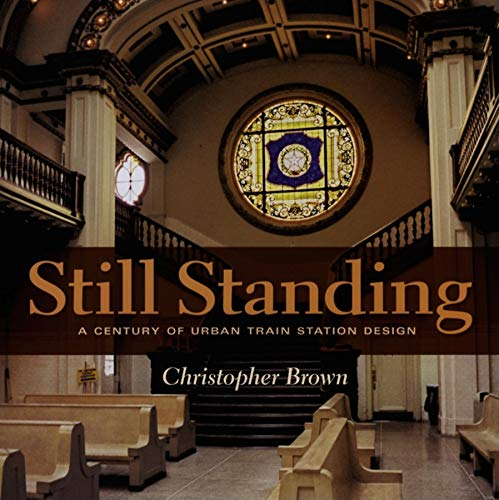 Still Standing: A Century of Urban Train Station Design (Railroads Past and P) (9780253346346) by Brown, Christopher