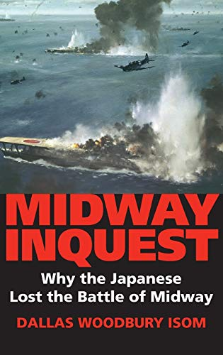 Midway Inquest: Why the Japanese Lost the Battle of Midway: Isom, Dallas W.