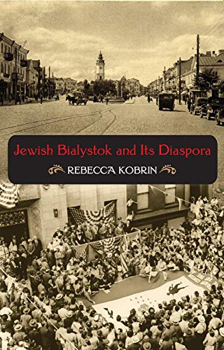 Jewish Bialystok and Its Diaspora (The Modern Jewish Experience): Rebecca Kobrin