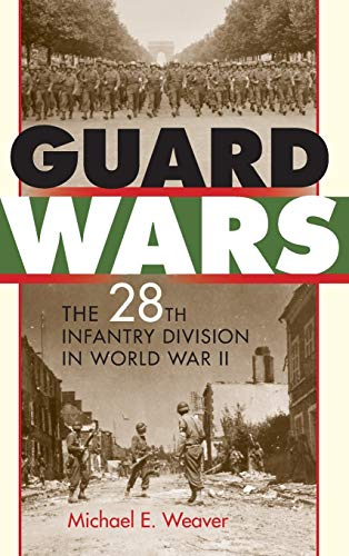 Guard Wars: The 28th Infantry Division in World War II: Michael E. Weaver