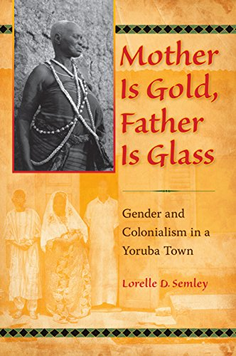 Mother Is Gold, Father Is Glass: Gender and Colonialism in a Yoruba Town (Hardcover): Lorelle D. ...