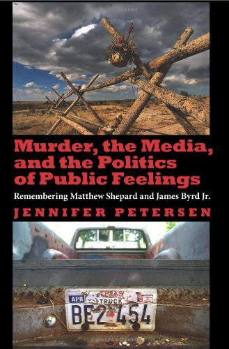 Murder, the Media, and the Politics of Public Feelings: Remembering Matthew Shepard and James Byrd ...