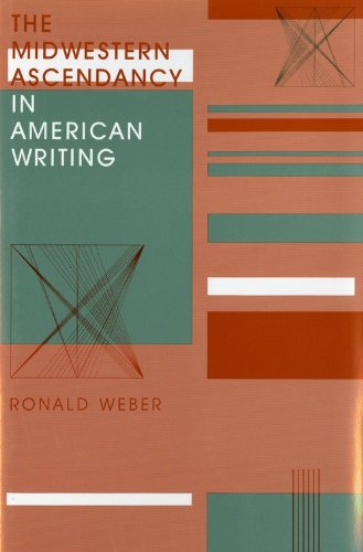 The Midwestern Ascendancy in American Writing (Midwestern History and Culture): Weber, Ronald
