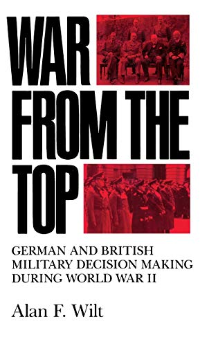 War from the Top: German and British Military Decision Making during World War II (0253364558) by Wilt, Alan F.