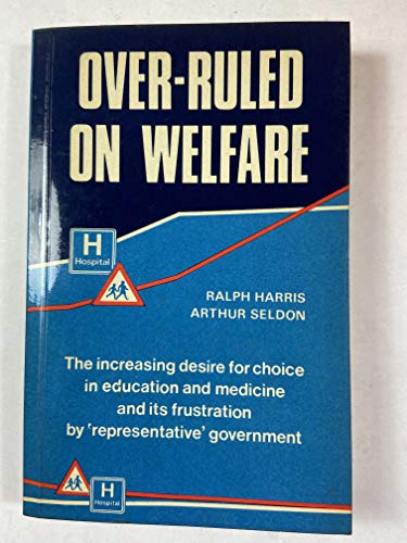 Over-Ruled on Welfare: The Increasing Desire for Choice in Education and Medicine and Its Frustration by Representative Government : A 15-Year Invest (Hobart paperback ; no. 13) (025536122X) by Ralph Harris; Arthur Seldon