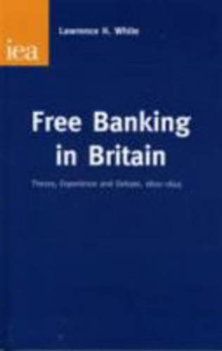 Free Banking in Britain : Theory, Experience, and Debate 1800-1845: White, Lawrence W.